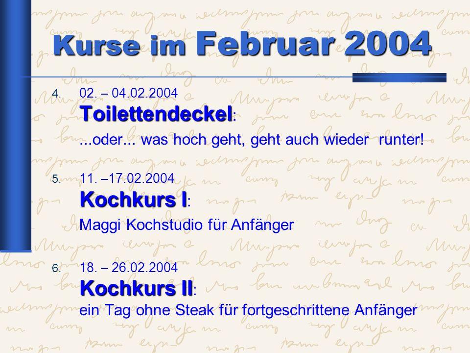 Kurse im Februar 2004 Toilettendeckel 4. 02. – 04.02.2004 Toilettendeckel :...oder... was hoch geht, geht auch wieder runter! Kochkurs I 5. 11. –17.02