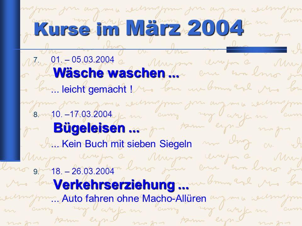 Kurse im März 2004 Wäsche waschen... 7. 01. – 05.03.2004 Wäsche waschen...... leicht gemacht ! Bügeleisen... 8. 10. –17.03.2004 Bügeleisen...... Kein
