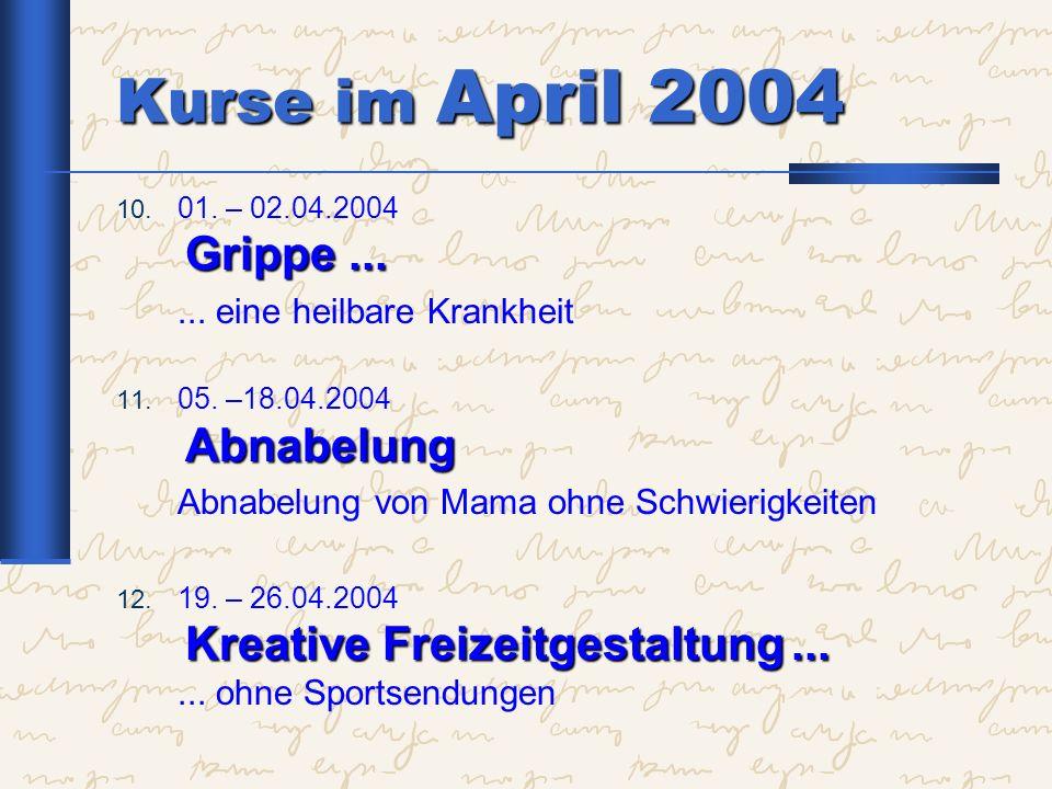 Kurse im April 2004 Grippe... 10. 01. – 02.04.2004 Grippe...... eine heilbare Krankheit Abnabelung 11. 05. –18.04.2004 Abnabelung Abnabelung von Mama