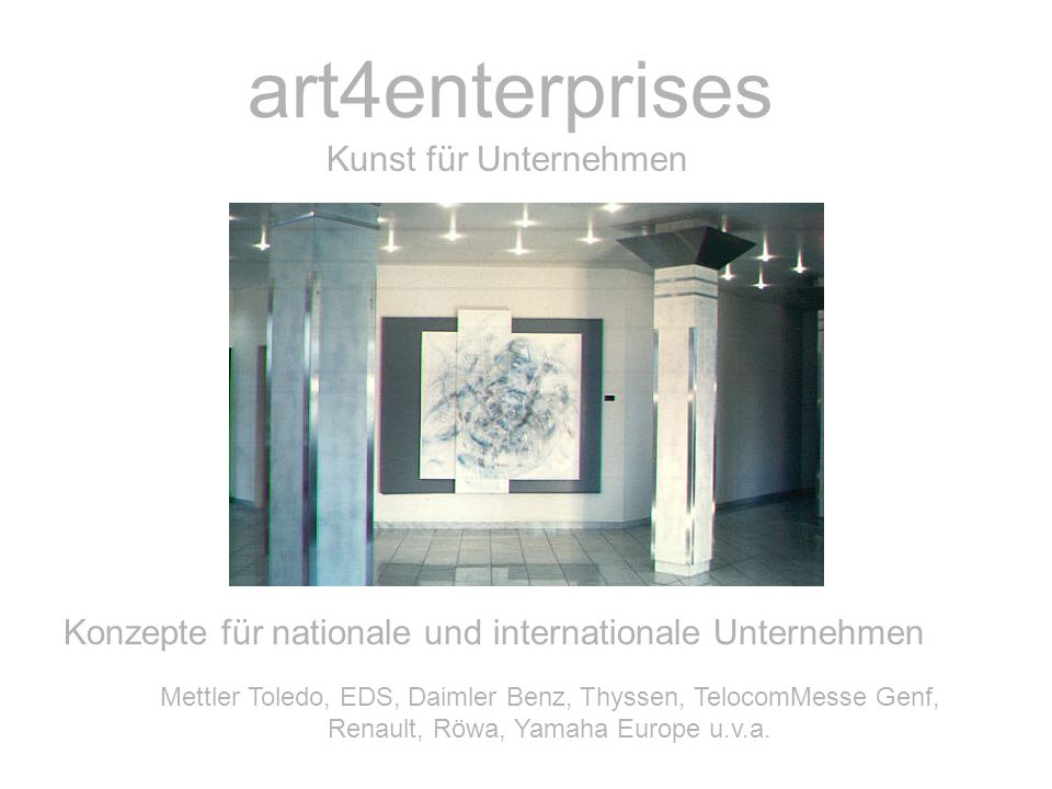 art4enterprises Kunst für Unternehmen Konzepte für nationale und internationale Unternehmen Mettler Toledo, EDS, Daimler Benz, Thyssen, TelocomMesse Genf, Renault, Röwa, Yamaha Europe u.v.a.