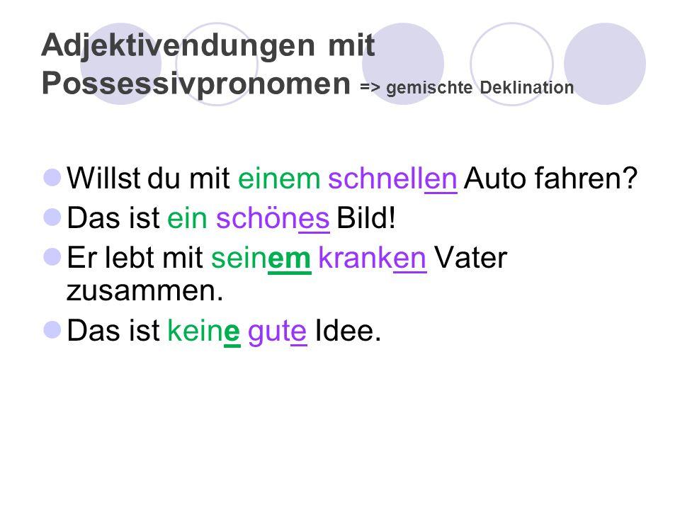 Adjektivendungen mit Possessivpronomen => gemischte Deklination Willst du mit einem schnellen Auto fahren? Das ist ein schönes Bild! Er lebt mit seine