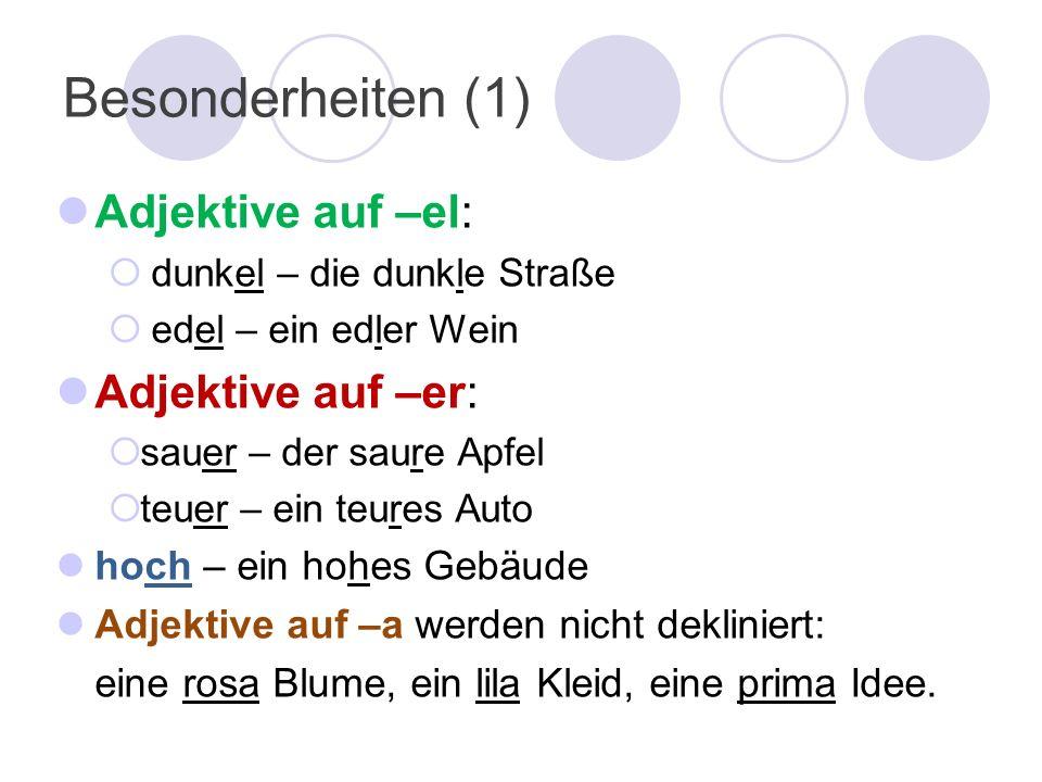 Besonderheiten (1) Adjektive auf –el: dunkel – die dunkle Straße edel – ein edler Wein Adjektive auf –er: sauer – der saure Apfel teuer – ein teures A