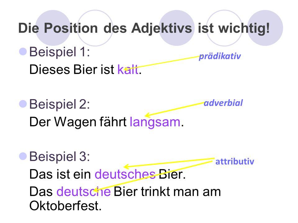 Die Position des Adjektivs ist wichtig! Beispiel 1: Dieses Bier ist kalt. Beispiel 2: Der Wagen fährt langsam. Beispiel 3: Das ist ein deutsches Bier.
