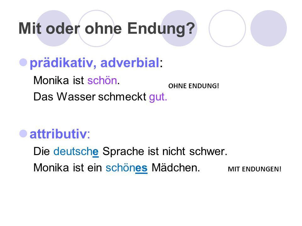 Mit oder ohne Endung? prädikativ, adverbial: Monika ist schön. Das Wasser schmeckt gut. attributiv: Die deutsche Sprache ist nicht schwer. Monika ist