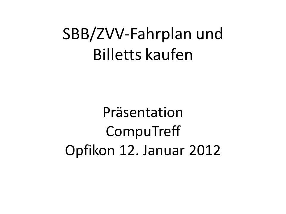 SBB/ZVV-Fahrplan und Billetts kaufen Präsentation CompuTreff Opfikon 12. Januar 2012