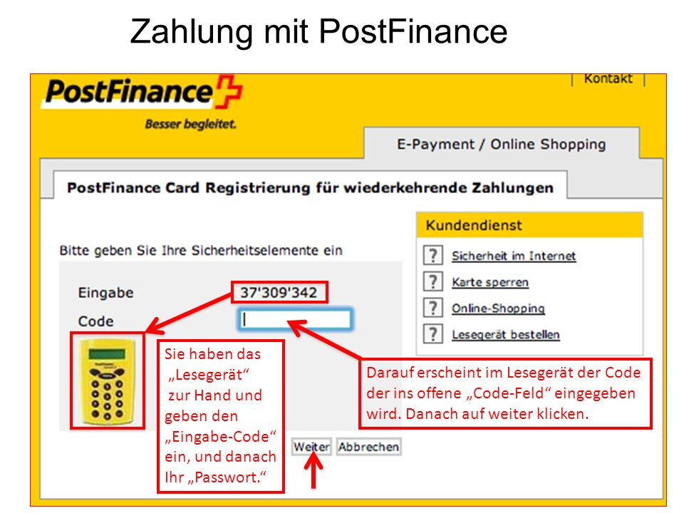 Zahlung mit PostFinance Sie haben das Lesegerät zur Hand und geben den Eingabe-Code ein, und danach Ihr Passwort. Darauf erscheint im Lesegerät der Co