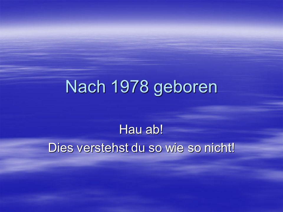 Nach 1978 geboren Hau ab! Dies verstehst du so wie so nicht!