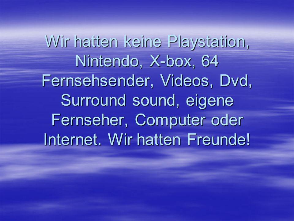 Wir hatten keine Playstation, Nintendo, X-box, 64 Fernsehsender, Videos, Dvd, Surround sound, eigene Fernseher, Computer oder Internet. Wir hatten Fre