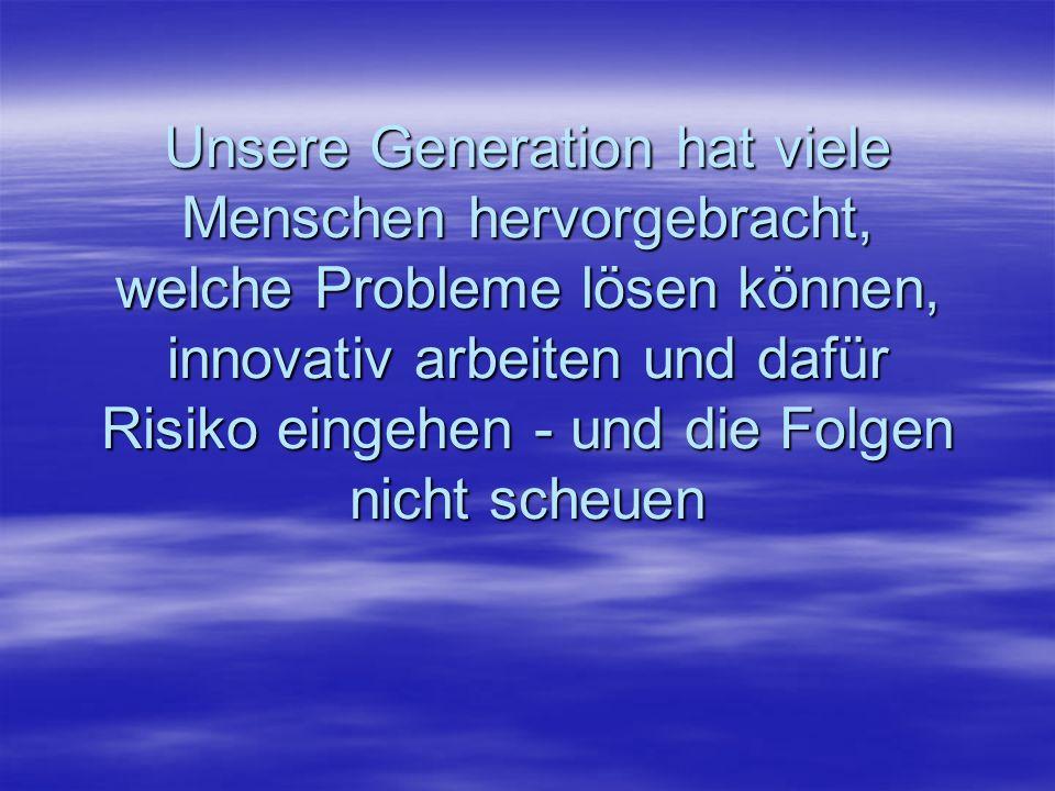 Unsere Generation hat viele Menschen hervorgebracht, welche Probleme lösen können, innovativ arbeiten und dafür Risiko eingehen - und die Folgen nicht scheuen