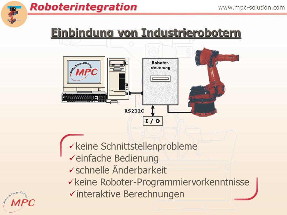 Einbindung von Industrierobotern www.mpc-solution.com keine Schnittstellenprobleme einfache Bedienung schnelle Änderbarkeit keine Roboter-Programmiervorkenntnisse interaktive Berechnungen
