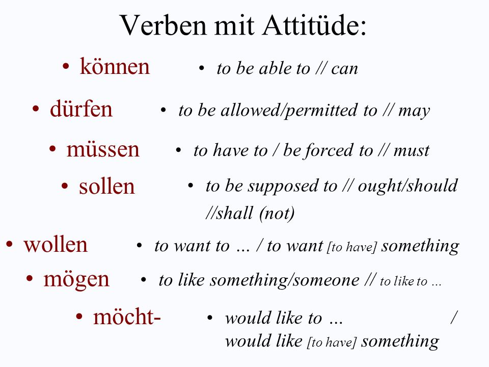Verben mit Attitüde: to be able to // can können to be allowed/permitted to // may dürfen to have to / be forced to // must müssen to be supposed to // ought/should //shall (not) sollen to want to … / to want [to have] something wollen to like something/someone // to like to … mögen would like to … / would like [to have] something möcht-