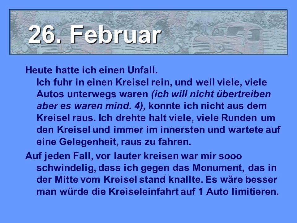 26. Februar Heute hatte ich einen Unfall. Ich fuhr in einen Kreisel rein, und weil viele, viele Autos unterwegs waren (ich will nicht übertreiben aber