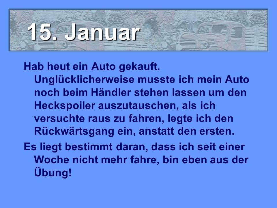 15. Januar Hab heut ein Auto gekauft. Unglücklicherweise musste ich mein Auto noch beim Händler stehen lassen um den Heckspoiler auszutauschen, als ic