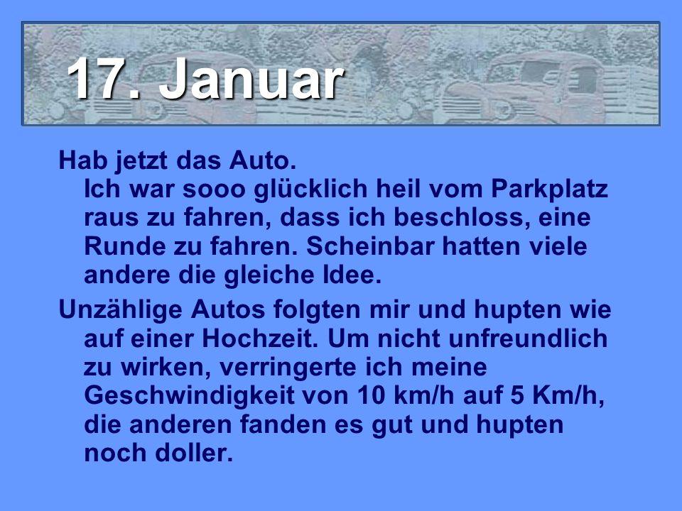 17. Januar Hab jetzt das Auto. Ich war sooo glücklich heil vom Parkplatz raus zu fahren, dass ich beschloss, eine Runde zu fahren. Scheinbar hatten vi