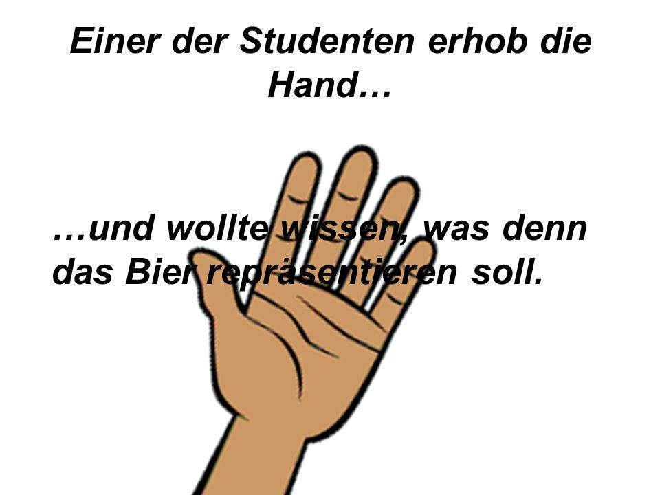 Einer der Studenten erhob die Hand… …und wollte wissen, was denn das Bier repräsentieren soll.