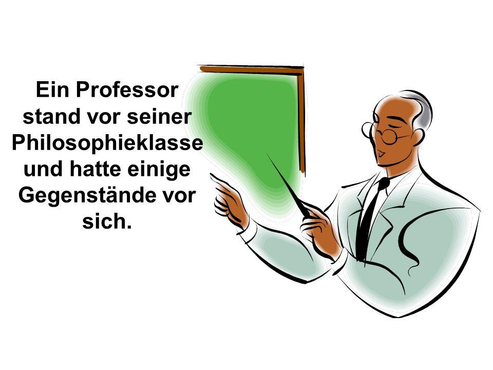 Ein Professor stand vor seiner Philosophieklasse und hatte einige Gegenstände vor sich.