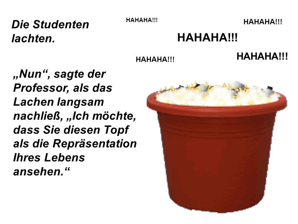 Die Studenten lachten. HAHAHA!!! Nun, sagte der Professor, als das Lachen langsam nachließ, Ich möchte, dass Sie diesen Topf als die Repräsentation Ih