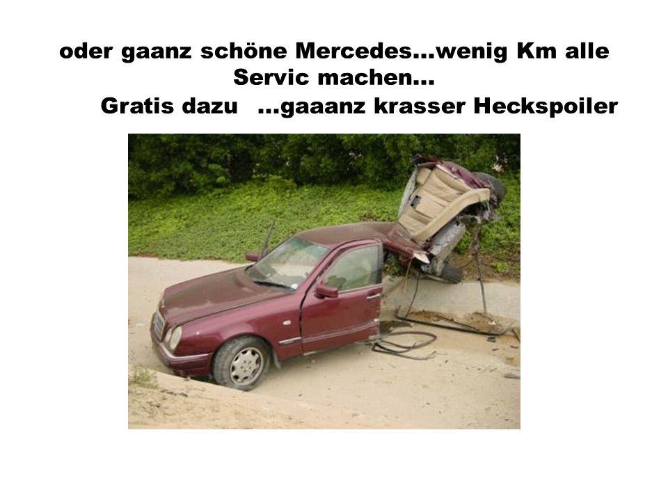 oder gaanz schöne Mercedes...wenig Km alle Servic machen... Gratis dazu...gaaanz krasser Heckspoiler