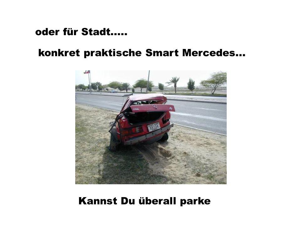 oder für Stadt..... konkret praktische Smart Mercedes... Kannst Du überall parke