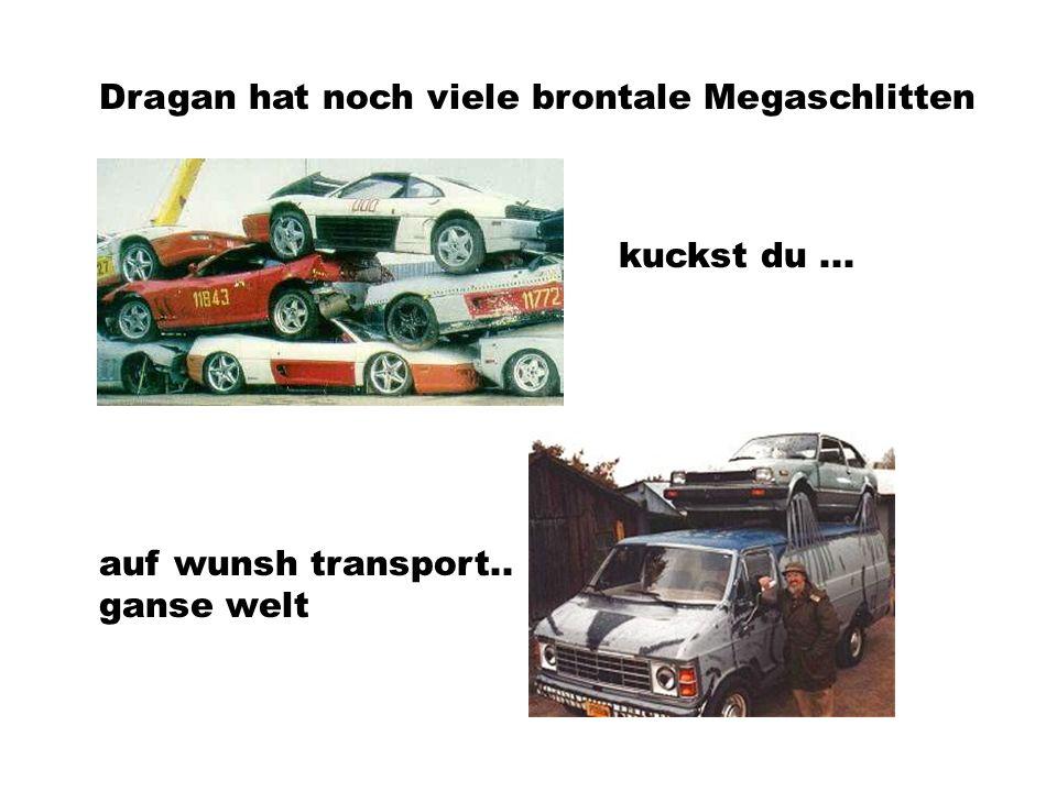 Dragan hat noch viele brontale Megaschlitten auf wunsh transport.. ganse welt kuckst du...