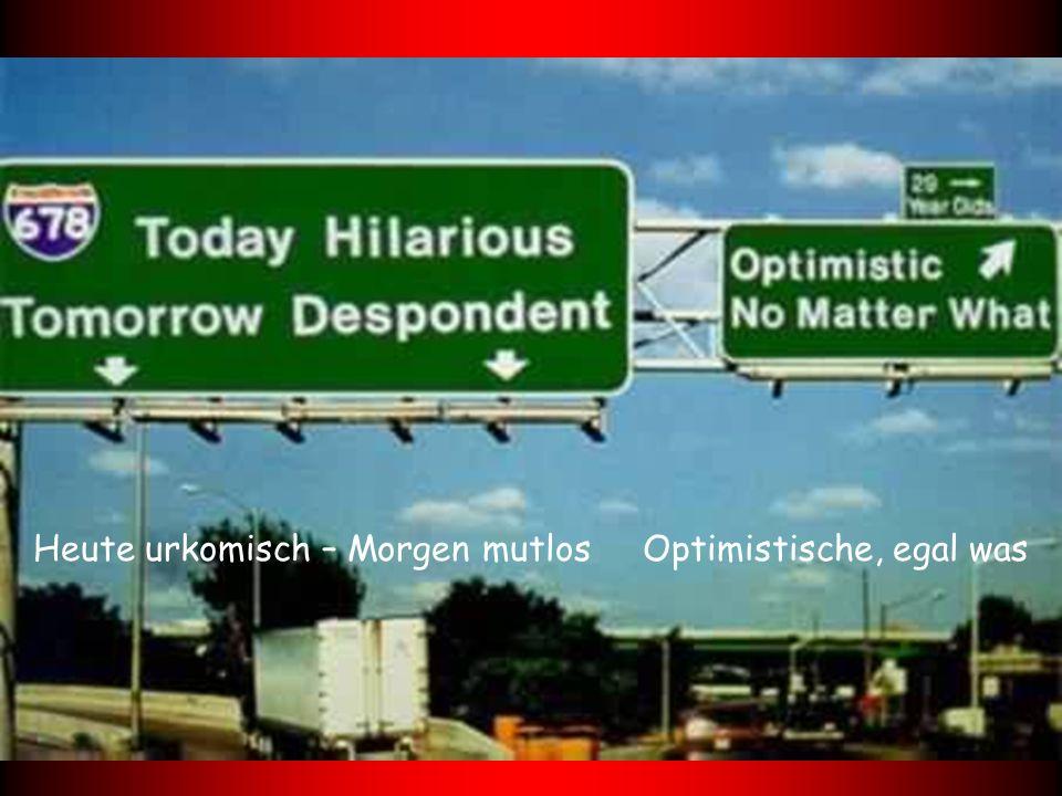 Heute urkomisch – Morgen mutlos Optimistische, egal was