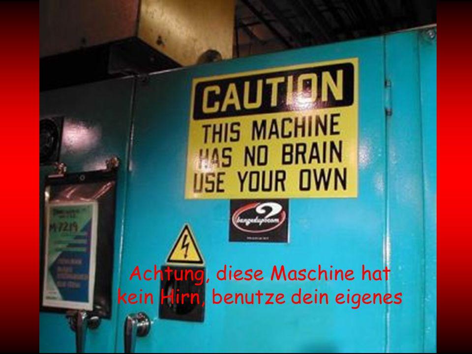 Achtung, diese Maschine hat kein Hirn, benutze dein eigenes