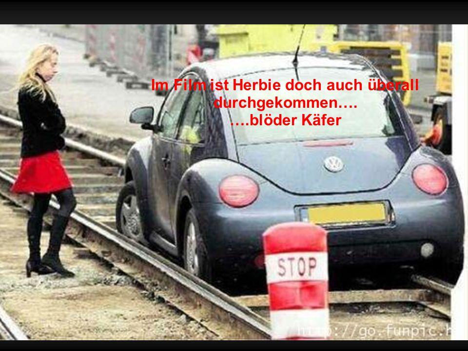 Im Film ist Herbie doch auch überall durchgekommen…. ….blöder Käfer