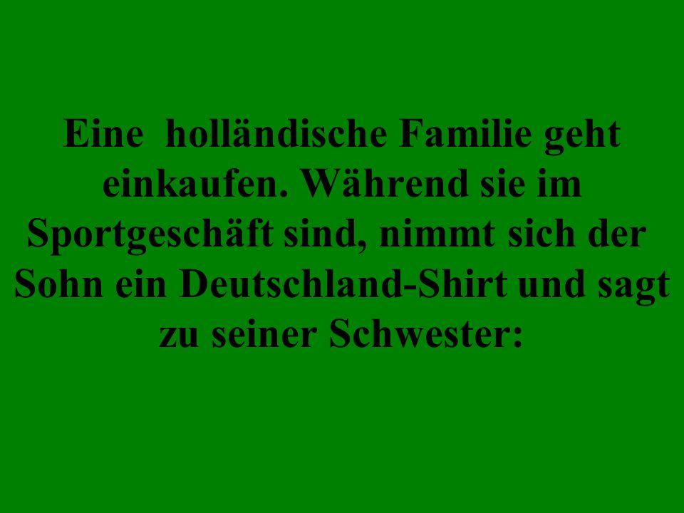 Eine holländische Familie geht einkaufen. Während sie im Sportgeschäft sind, nimmt sich der Sohn ein Deutschland-Shirt und sagt zu seiner Schwester: