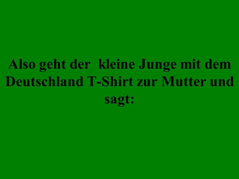 Also geht der kleine Junge mit dem Deutschland T-Shirt zur Mutter und sagt: