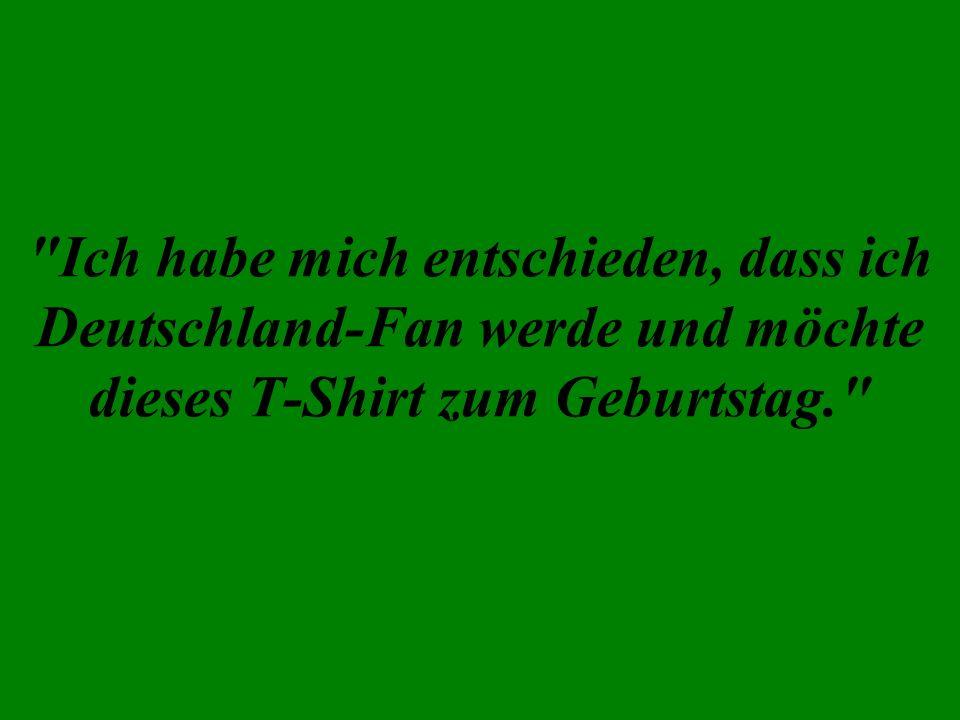 Ich habe mich entschieden, dass ich Deutschland-Fan werde und möchte dieses T-Shirt zum Geburtstag.