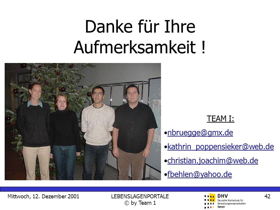 Mittwoch, 12. Dezember 2001LEBENSLAGENPORTALE © by Team 1 42 Danke für Ihre Aufmerksamkeit ! TEAM I: nbruegge@gmx.de kathrin_poppensieker@web.de chris