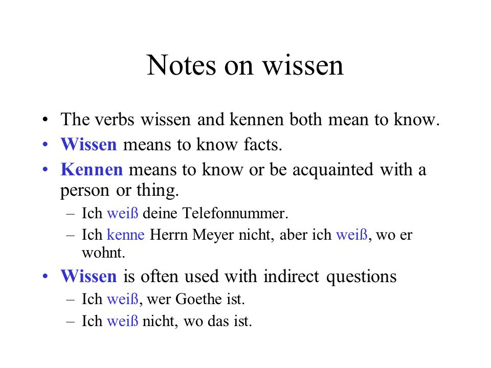 Notes on wissen The verbs wissen and kennen both mean to know. Wissen means to know facts. Kennen means to know or be acquainted with a person or thin