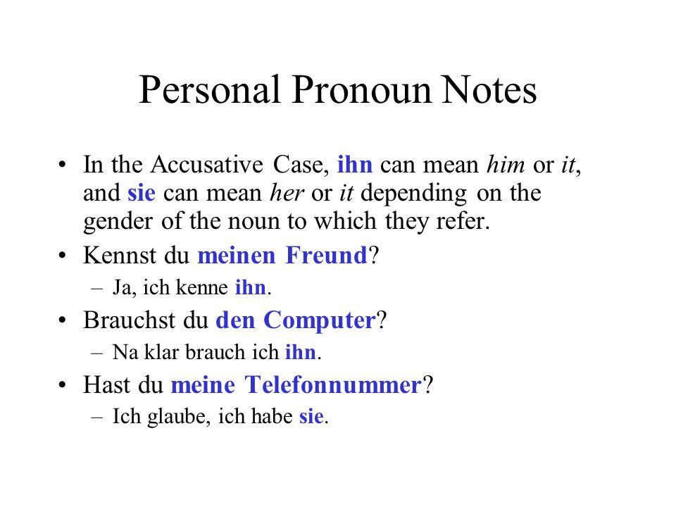 Personal Pronoun Notes In the Accusative Case, ihn can mean him or it, and sie can mean her or it depending on the gender of the noun to which they re