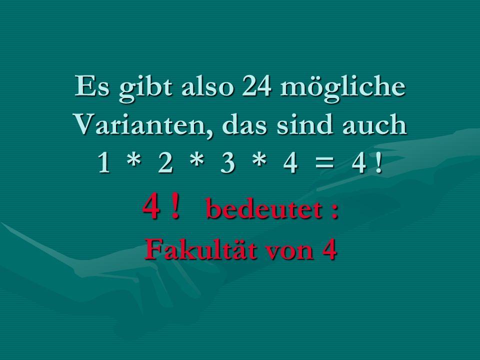 Es gibt also 24 mögliche Varianten, das sind auch 1 * 2 * 3 * 4 = 4 ! 4 ! bedeutet : Fakultät von 4