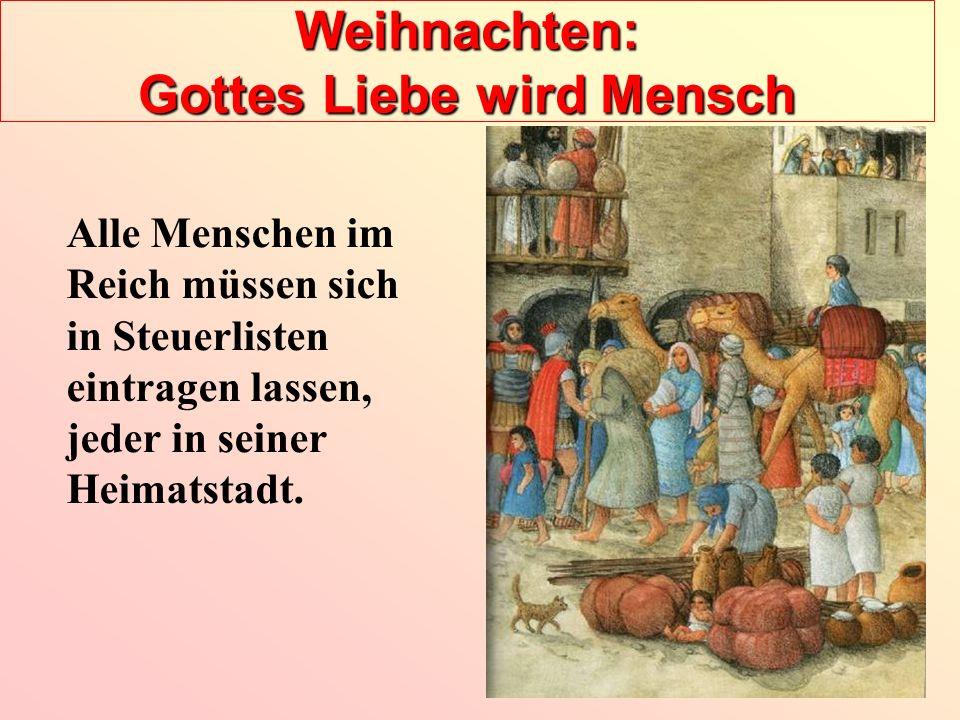 Weihnachten: Gottes Liebe wird Mensch Alle Menschen im Reich müssen sich in Steuerlisten eintragen lassen, jeder in seiner Heimatstadt.