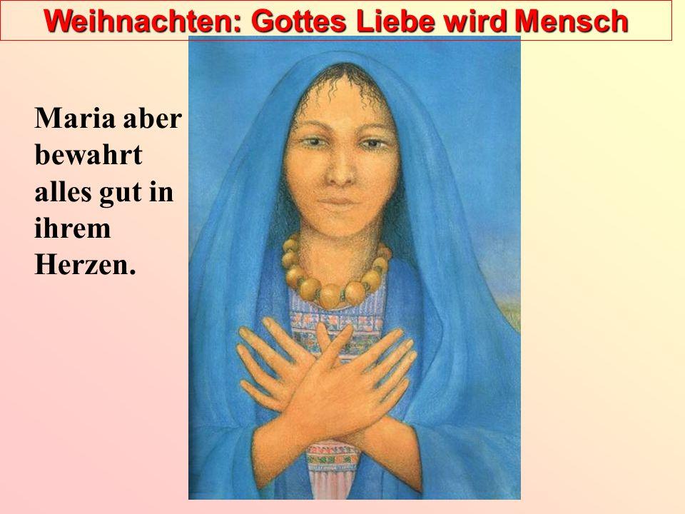 Weihnachten: Gottes Liebe wird Mensch Maria aber bewahrt alles gut in ihrem Herzen.