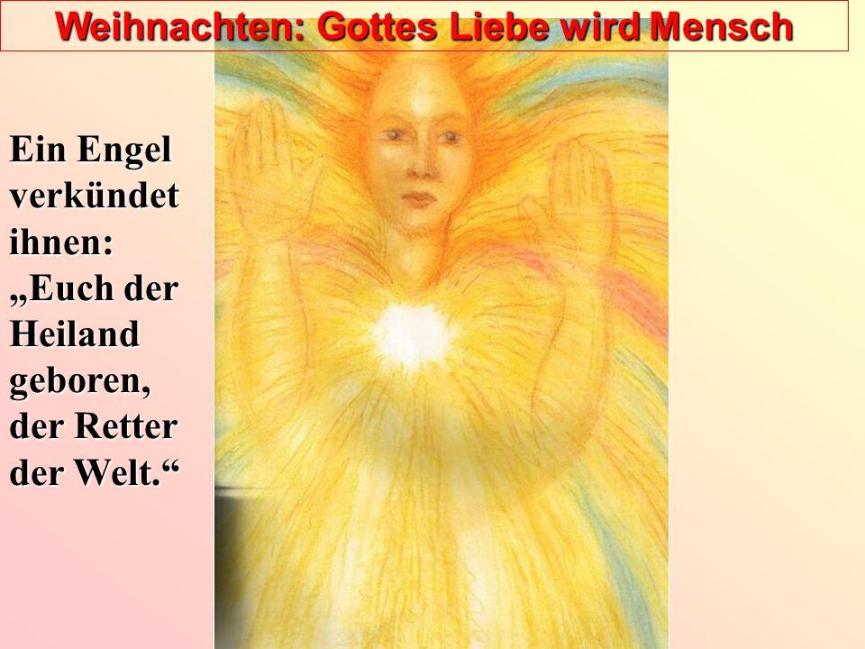 Weihnachten: Gottes Liebe wird Mensch Ein Engel verkündet ihnen: Euch der Heiland geboren, der Retter der Welt.