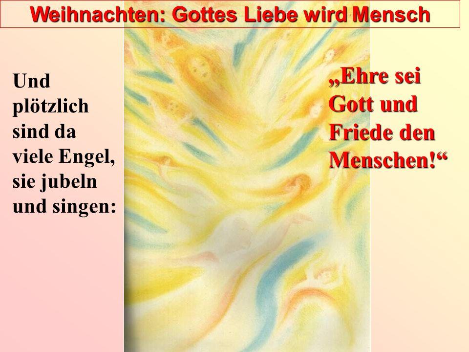 Weihnachten: Gottes Liebe wird Mensch Und plötzlich sind da viele Engel, sie jubeln und singen: Ehre sei Gott und Friede den Menschen!