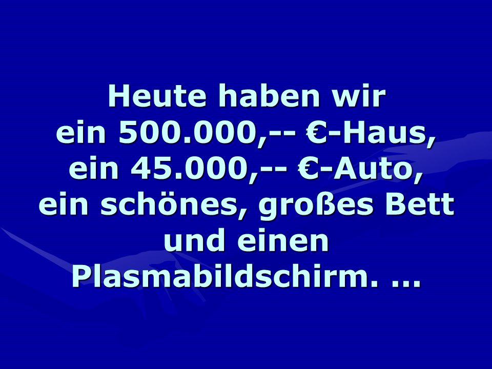 Heute haben wir ein 500.000,-- -Haus, ein 45.000,-- -Auto, ein schönes, großes Bett und einen Plasmabildschirm....