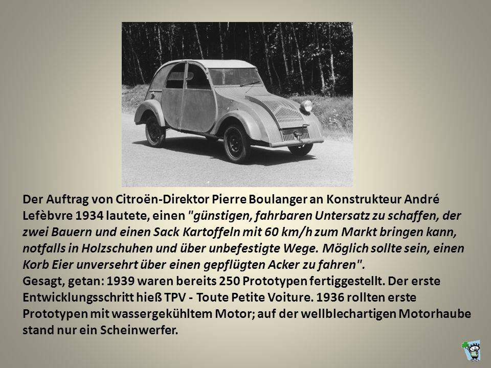 Der Auftrag von Citroën-Direktor Pierre Boulanger an Konstrukteur André Lefèbvre 1934 lautete, einen günstigen, fahrbaren Untersatz zu schaffen, der zwei Bauern und einen Sack Kartoffeln mit 60 km/h zum Markt bringen kann, notfalls in Holzschuhen und über unbefestigte Wege.