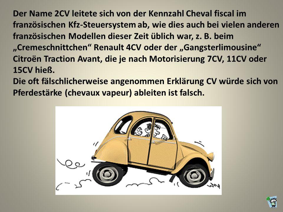 Der Name 2CV leitete sich von der Kennzahl Cheval fiscal im französischen Kfz-Steuersystem ab, wie dies auch bei vielen anderen französischen Modellen dieser Zeit üblich war, z.