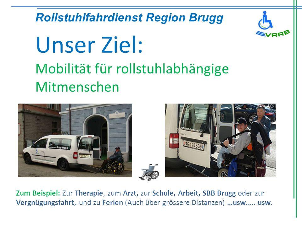 Unser Ziel: Mobilität für rollstuhlabhängige Mitmenschen Rollstuhlfahrdienst Region Brugg Zum Beispiel: Zur Therapie, zum Arzt, zur Schule, Arbeit, SB