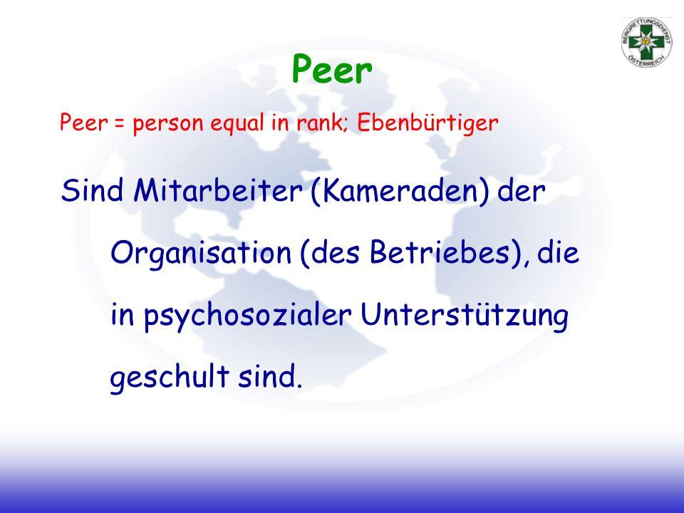 Peer Peer = person equal in rank; Ebenbürtiger Sind Mitarbeiter (Kameraden) der Organisation (des Betriebes), die in psychosozialer Unterstützung geschult sind.