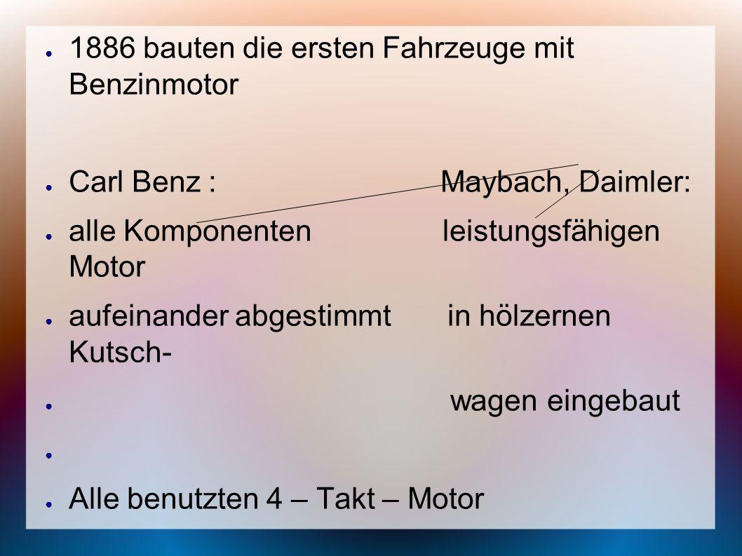 1886 bauten die ersten Fahrzeuge mit Benzinmotor Carl Benz : Maybach, Daimler: alle Komponenten leistungsfähigen Motor aufeinander abgestimmt in hölze