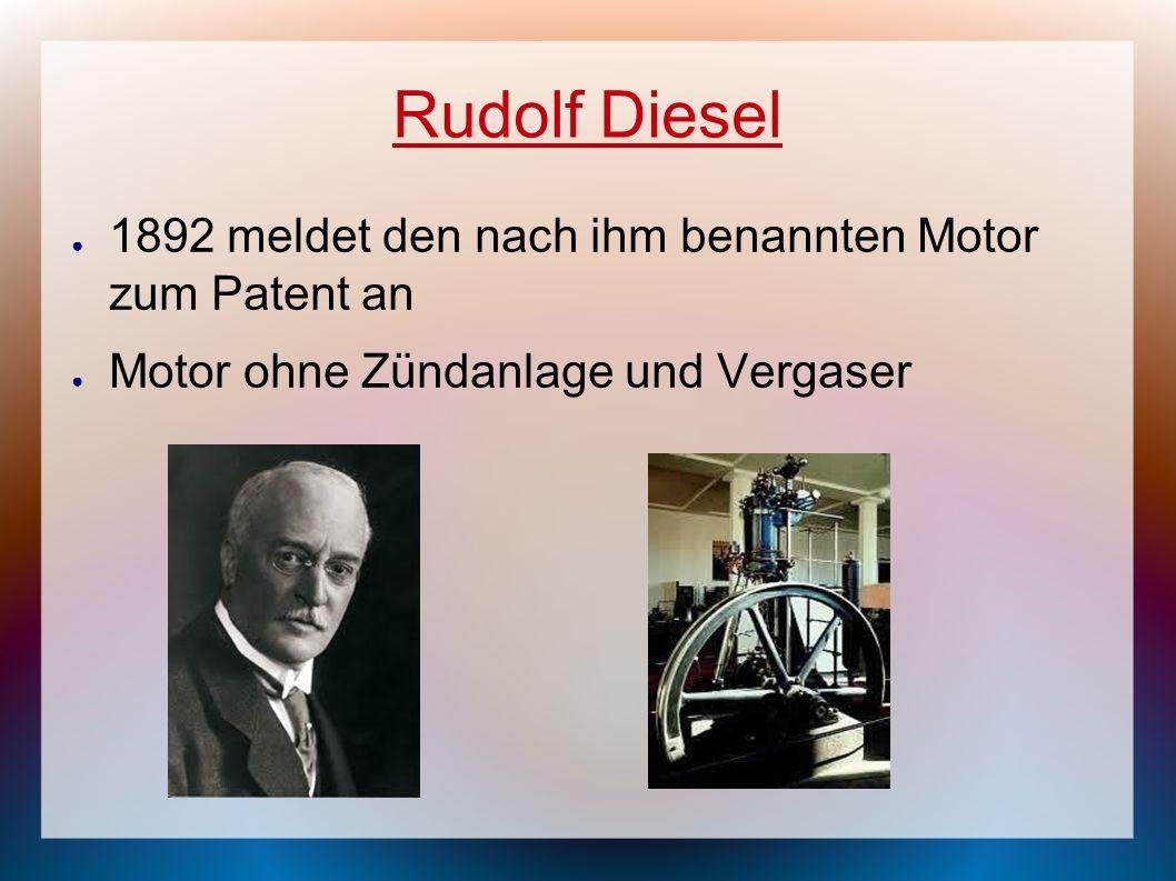 Rudolf Diesel 1892 meldet den nach ihm benannten Motor zum Patent an Motor ohne Zündanlage und Vergaser