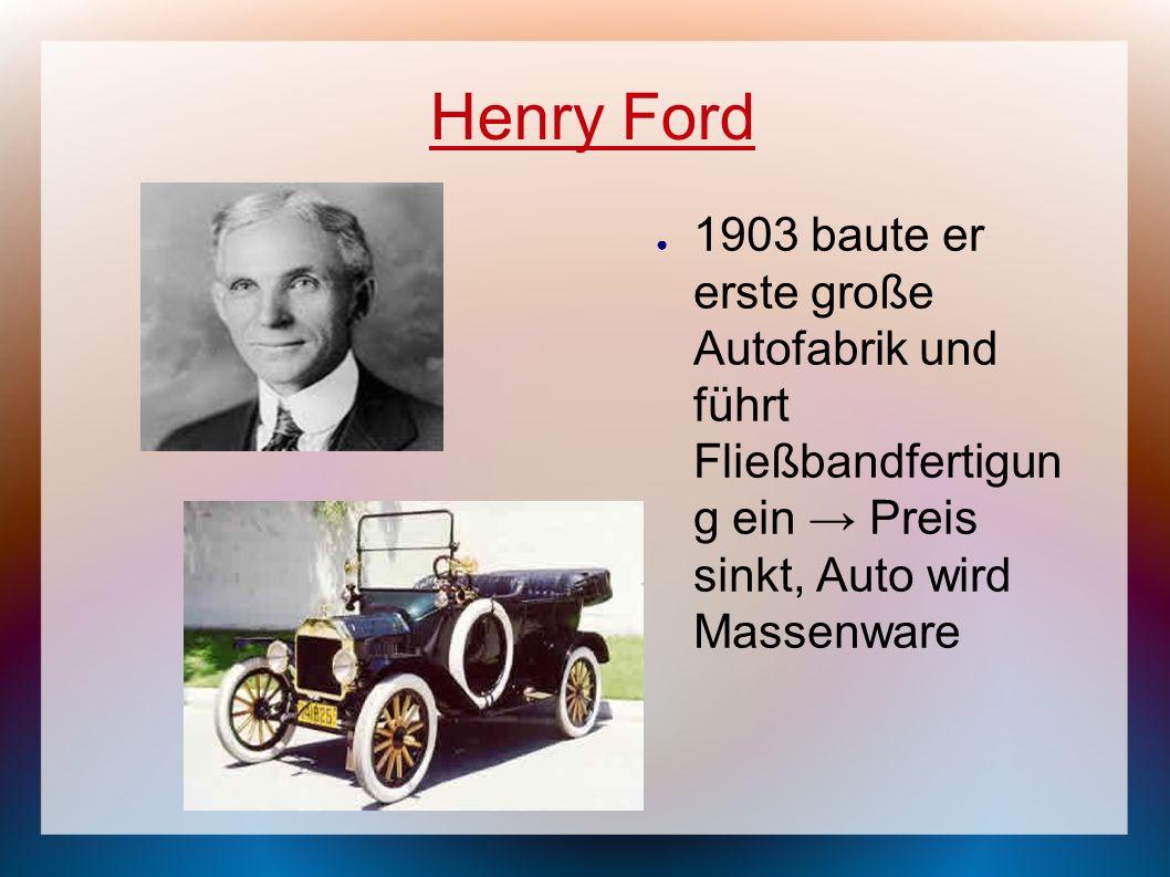 Henry Ford 1903 baute er erste große Autofabrik und führt Fließbandfertigun g ein Preis sinkt, Auto wird Massenware
