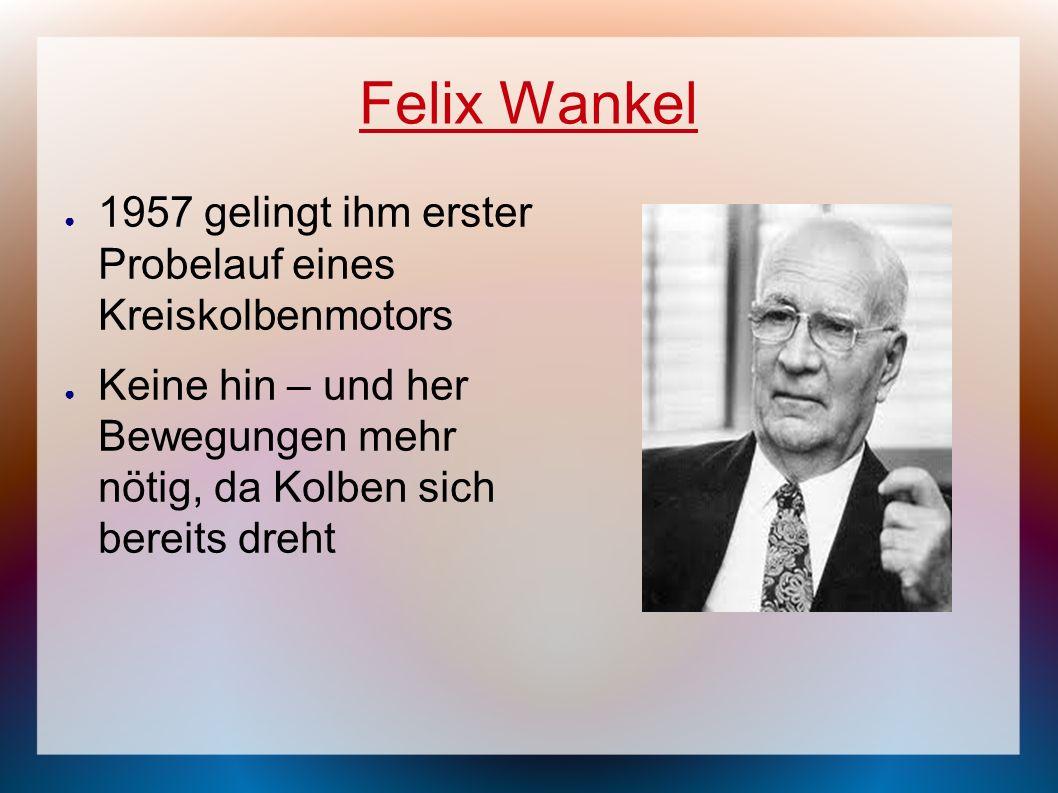 Felix Wankel 1957 gelingt ihm erster Probelauf eines Kreiskolbenmotors Keine hin – und her Bewegungen mehr nötig, da Kolben sich bereits dreht