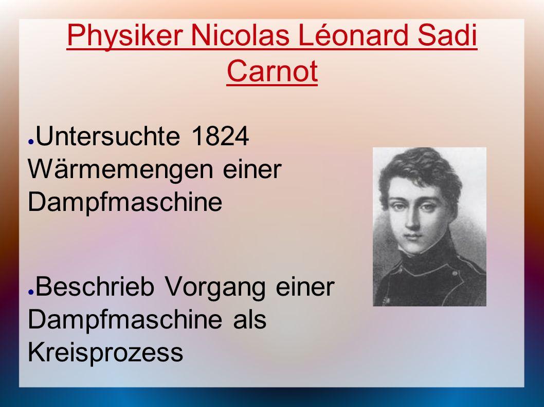 Physiker Nicolas Léonard Sadi Carnot Untersuchte 1824 Wärmemengen einer Dampfmaschine Beschrieb Vorgang einer Dampfmaschine als Kreisprozess