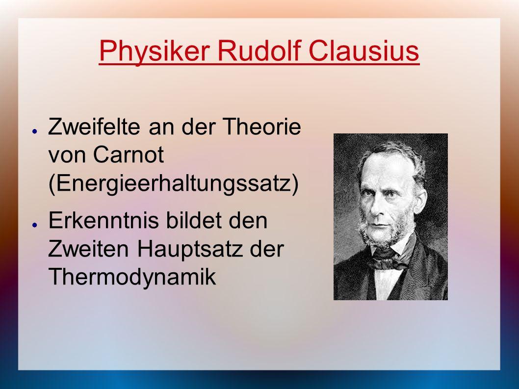 Zweifelte an der Theorie von Carnot (Energieerhaltungssatz) Erkenntnis bildet den Zweiten Hauptsatz der Thermodynamik Physiker Rudolf Clausius