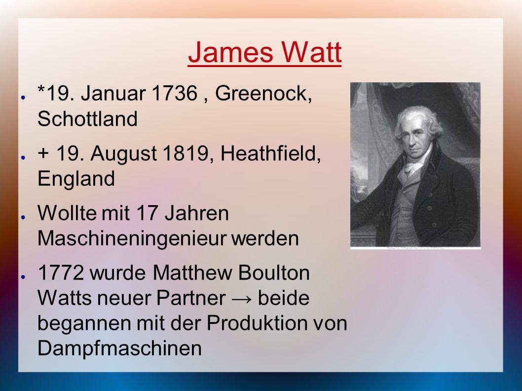 James Watt *19. Januar 1736, Greenock, Schottland + 19. August 1819, Heathfield, England Wollte mit 17 Jahren Maschineningenieur werden 1772 wurde Mat